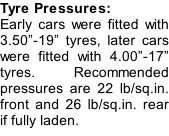 "Tyre Pressures: Early cars were fitted with 3.50""-19"" tyres, later cars were fitted with 4.00""-17"" tyres. Recommended pressures are 22 lb/sq.in. front and 26 lb/sq.in. rear if fully laden."
